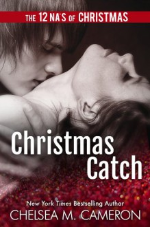 Christmas Catch: A Holiday Novella - 'Chelsea M. Cameron', 'The 12 NAs of Christmas'