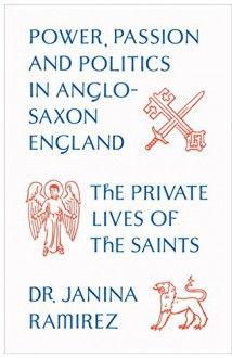 The Private Lives of the Saints: Power, Passion and Politics in Anglo-Saxon England - Janina Ramirez