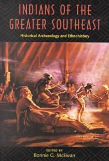 Indians of the Greater Southeast: Historical Archaeology and Ethnohistory - Bonnie G. McEwan