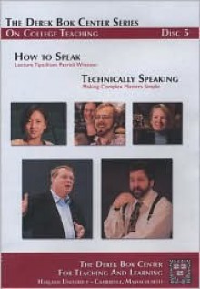 How to Speak: Lecture Tips from Patrick Winston and Technically Speaking: Making Complex Matters Simple, the Derek BOK Center Series on College Teaching - Harvard University