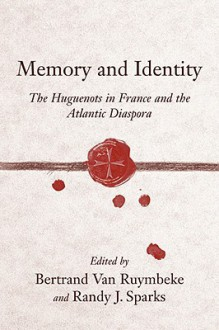 Memory And Identity: The Huguenots In France And The Atlantic Diaspora (Carolina Lowcountry And The Atlantic World) - Randy J. Sparks