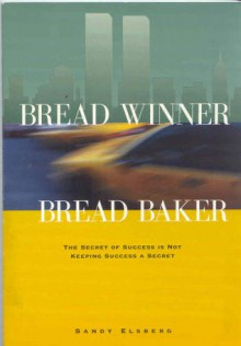 Bread Winner, Bread Baker: The Secret of Success is Not Keeping Success a Secret - Sandy Elsberg