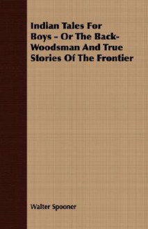 Indian Tales for Boys - Or the Back-Woodsman and True Stories of the Frontier - Walter Spooner