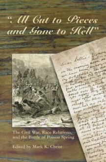 All Cut to Pieces and Gone to Hell: The Civil War, Race Relations, and the Battle of Poison Spring - BC - Ed by Mark Christ, BC - Ed by Mark Christ