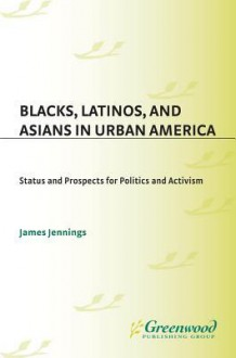 Blacks, Latinos, and Asians in Urban America: Status and Prospects for Politics and Activism - James Jennings