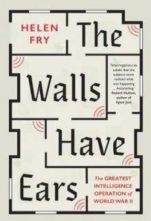 The Walls Have Ears: The Greatest Intelligence Operation of World War II - Helen Fry