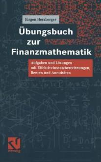 Ubungsbuch Zur Finanzmathematik: Aufgaben Und Losungen Mit Effektivzinssatzberechnungen, Renten Und Annuitaten - Jürgen Herzberger