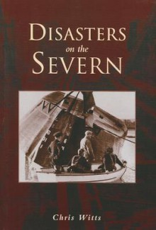 Disasters on the Severn - Chris Witts