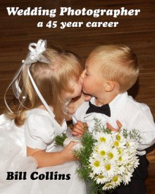 Wedding Photographer: A 45-Year Career - Bill Collins