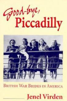 Good-bye, Piccadilly: BRITISH WAR BRIDES IN AMERICA - Jenel Virden