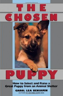 The Chosen Puppy: How to Select and Raise a Great Puppy from an Animal Shelter - Carol Lea Benjamin