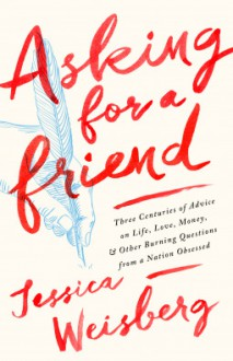 Asking for a Friend: Three Centuries of Advice on Life, Love, Money, and Other Burning Questions from a Nation Obsessed - Jessica Weisberg