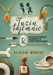 Tuzin Tajemnic 12 niezwykłych zagadek kryminalnych - Katherine Woodfine