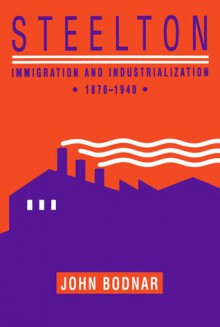 Steelton: Immigration and Industrialization, 1870�1940 - John E. Bodnar