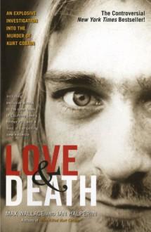Love & Death : The Murder of Kurt Cobain - Max Wallace, Ian Halperin