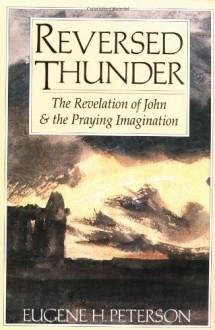Reversed Thunder: The Revelation of John and the Praying Imagination - Eugene H. Peterson