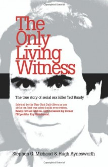 The Only Living Witness: The True Story of Serial Sex Killer Ted Bundy - Stephen G. Michaud,Hugh Aynesworth