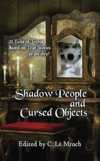 Shadow People and Cursed Objects: 13 Tales of Terror Based on True Stories...or are they? - S. Mickey Lin,Keith Karabin,Sean Ealy,Barry Charman,C. Le Mroch,C. Le Mroch,Alice J. Black,Ken Teutsch,Evan Dicken,Carl Barker,Emerian Rich