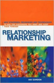 Relationship Marketing: New Strategies, Techniques and Technologies to Win the Customers You Want and Keep Them Forever - Ian H. Gordon