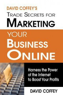 David Coffey's Trade Secrets for Marketing Your Business Online: Harness the Power of the Internet to Boost Your Profits - David Coffey