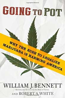 Going to Pot: Why the Rush to Legalize Marijuana Is Harming America - William J. Bennett, Robert A. White