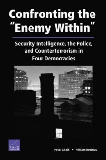 """Confronting the """"Enemy Within"""": Security Intelligence, the Police, and Counterterrorism in Four Democracies - Peter Chalk, William Rosenau"""