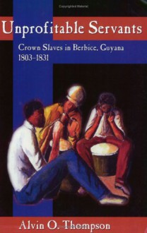 Unprofitable Servants: Crown Slaves in Berbice, Guyana, 1803-1831 - Alvin O. Thompson