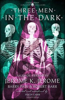 Three Men In The Dark - Jerome K. Jerome,Robert Barr,Barry Pain,Hugh Lamb