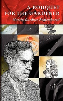 A Bouquet for the Gardener: Martin Gardner Remembered - Douglas R. Hofstadter, Martin Gardner