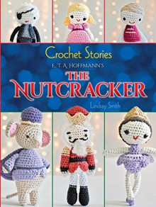 Crochet Stories: E. T. A. Hoffmann's The Nutcracker (Dover Knitting, Crochet, Tatting, Lace) - Lindsay Smith