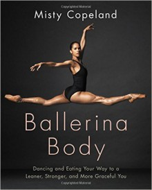 Ballerina Body: Dancing and Eating Your Way to a Leaner, Stronger, and More Graceful You - Misty Copeland