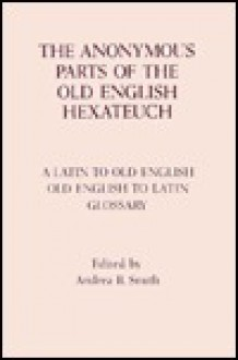 Anonymous Parts of the Old English Hexateuch: A Latin-Old English/Old English-Latin Glossary - Andrea B. Smith