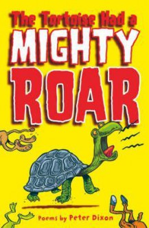 The Tortoise Had a Mighty Roar: Poems by - Peter Dixon