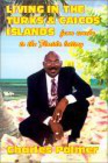 Living in the Turks & Caicos Islands: From Conchs...to the Florida Lottery - Charles Palmer