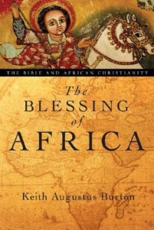 The Blessing of Africa: The Bible and African Christianity - Keith Augustus Burton