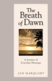 The Breath of Dawn, a Journey of Everyday Blessings - Jan Marquart