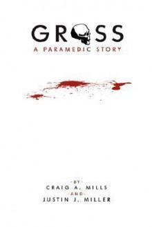 Gross a Paramedic Story - Craig A. Mills, Justin J. Miller