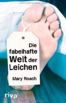 Die fabelhafte Welt der Leichen - Mary Roach, Michaela Grabinger