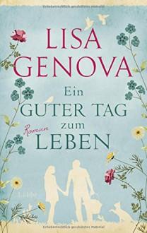 Ein guter Tag zum Leben: Roman - Lisa Genova,Veronika Dünninger