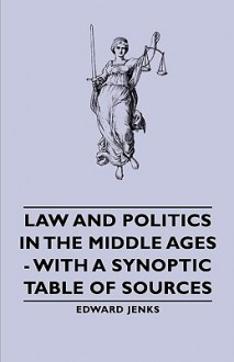 Law and Politics in the Middle Ages - With a Synoptic Table of Sources - Edward Jenks