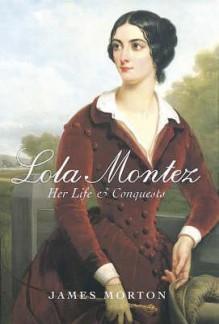 Lola Montez: Her Life & Conquests - James Morton