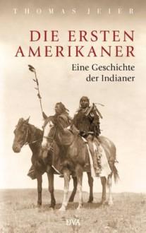 Die ersten Amerikaner: Eine Geschichte der Indianer (German Edition) - Thomas Jeier