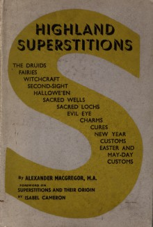 Highland Superstitions, The Druids, Fairies, Witchcraft, Second-Sight, Halloween, Sacred Wells and Lochs, with Several Curious Instances of Highland Customs and Beliefs - Alexander MacGregor