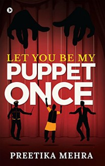 Let You Be My Puppet Once - Preetika Mehra