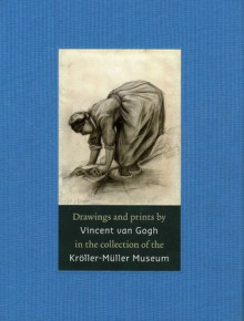 Drawings and Prints by Vincent van Gogh: In the Collection of the Kröller-Müller Museum - Teio Meedendorp, Teio Meedendorp