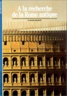 A la recherche de la Rome antique - Claude Moatti