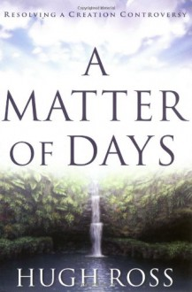 A Matter of Days: Resolving a Creation Controversy - Hugh Ross