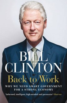 Back to Work: Why We Need Smart Government for a Strong Economy - Bill Clinton