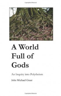 A World Full of Gods: An Inquiry into Polytheism - John Michael Greer