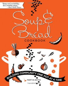 Soup and Bread Cookbook: Building Community One Pot at a Time - Martha Bayne